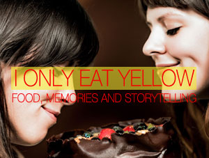 I Only Eat Yellow – Food, Memories and Storytelling
